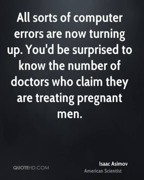 Isaac Asimov - All sorts of computer errors are now turning up. You'd be surprised to know the number of doctors who claim they are treating pregnant men.