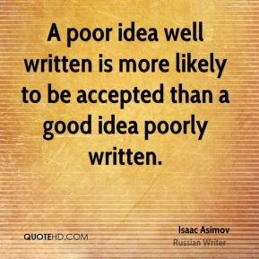 A poor idea well written is more likely to be accepted than a good idea poorly written.