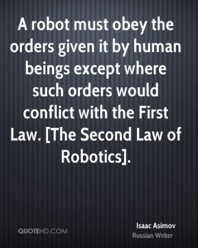 Isaac Asimov - A robot must obey the orders given it by human beings except where such orders would conflict with the First Law. [The Second Law of Robotics].