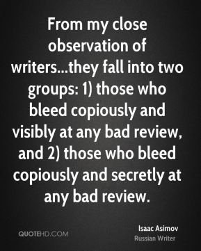 Isaac Asimov - From my close observation of writers...they fall into two groups: 1) those who bleed copiously and visibly at any bad review, and 2) those who bleed copiously and secretly at any bad review.