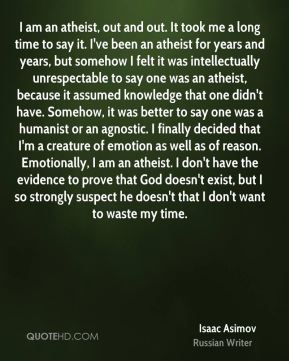I am an atheist, out and out. It took me a long time to say it. I've been an atheist for years and years, but somehow I felt it was intellectually unrespectable to say one was an atheist, because it assumed knowledge that one didn't have. Somehow, it was better to say one was a humanist or an agnostic. I finally decided that I'm a creature of emotion as well as of reason. Emotionally, I am an atheist. I don't have the evidence to prove that God doesn't exist, but I so strongly suspect he doesn't that I don't want to waste my time.