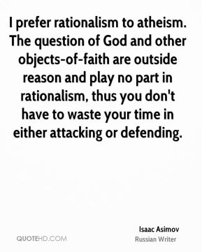 I prefer rationalism to atheism. The question of God and other objects-of-faith are outside reason and play no part in rationalism, thus you don't have to waste your time in either attacking or defending.