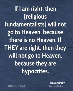 Isaac Asimov - If I am right, then [religious fundamentalists] will not go to Heaven, because there is no Heaven. If THEY are right, then they will not go to Heaven, because they are hypocrites.