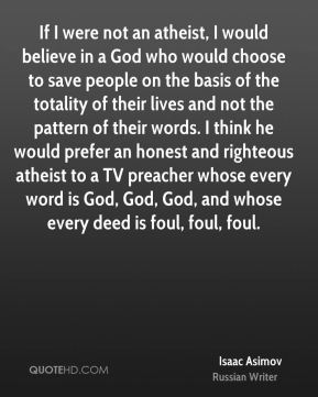 If I were not an atheist, I would believe in a God who would choose to save people on the basis of the totality of their lives and not the pattern of their words. I think he would prefer an honest and righteous atheist to a TV preacher whose every word is God, God, God, and whose every deed is foul, foul, foul.