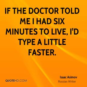 If the doctor told me I had six minutes to live, I'd type a little faster.