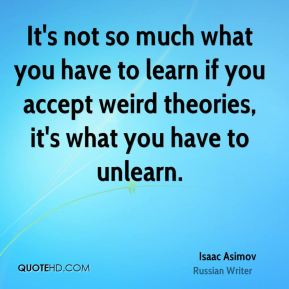 It's not so much what you have to learn if you accept weird theories, it's what you have to unlearn.