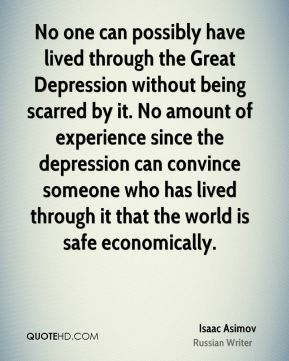 Isaac Asimov - No one can possibly have lived through the Great Depression without being scarred by it. No amount of experience since the depression can convince someone who has lived through it that the world is safe economically.