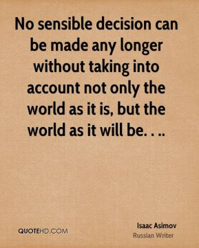 No sensible decision can be made any longer without taking into account not only the world as it is, but the world as it will be. . ..