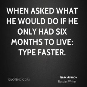 When asked what he would do if he only had six months to live: Type faster.