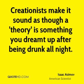 Isaac Asimov - Creationists make it sound as though a 'theory' is something you dreamt up after being drunk all night.
