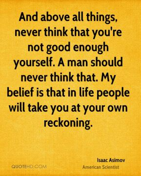 Isaac Asimov - And above all things, never think that you're not good enough yourself. A man should never think that. My belief is that in life people will take you at your own reckoning.