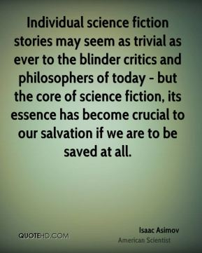 Isaac Asimov - Individual science fiction stories may seem as trivial as ever to the blinder critics and philosophers of today - but the core of science fiction, its essence has become crucial to our salvation if we are to be saved at all.