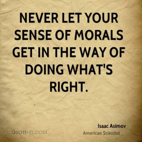Never let your sense of morals get in the way of doing what's right.
