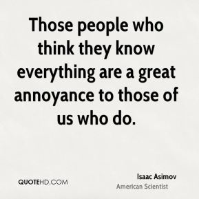 Those people who think they know everything are a great annoyance to those of us who do.