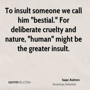 "Isaac Asimov - To insult someone we call him ""bestial."" For deliberate cruelty and nature, ""human"" might be the greater insult."