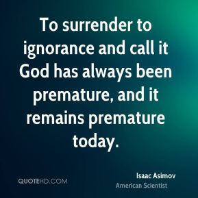 Isaac Asimov - To surrender to ignorance and call it God has always been premature, and it remains premature today.