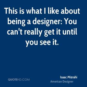 Isaac Mizrahi - This is what I like about being a designer: You can't really get it until you see it.