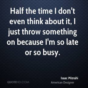 Half the time I don't even think about it, I just throw something on because I'm so late or so busy.