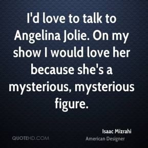 I'd love to talk to Angelina Jolie. On my show I would love her because she's a mysterious, mysterious figure.
