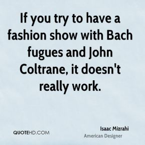 Isaac Mizrahi - If you try to have a fashion show with Bach fugues and John Coltrane, it doesn't really work.