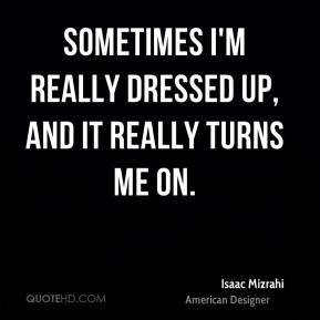 Isaac Mizrahi - Sometimes I'm really dressed up, and it really turns me on.