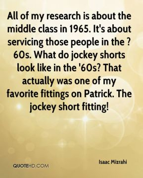 All of my research is about the middle class in 1965. It's about servicing those people in the ?60s. What do jockey shorts look like in the '60s? That actually was one of my favorite fittings on Patrick. The jockey short fitting!