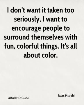 Isaac Mizrahi - I don't want it taken too seriously, I want to encourage people to surround themselves with fun, colorful things. It's all about color.