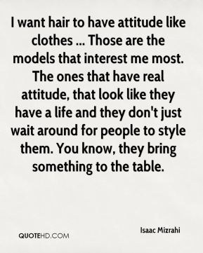 I want hair to have attitude like clothes ... Those are the models that interest me most. The ones that have real attitude, that look like they have a life and they don't just wait around for people to style them. You know, they bring something to the table.
