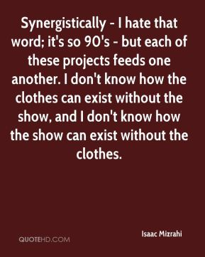 Synergistically - I hate that word; it's so 90's - but each of these projects feeds one another. I don't know how the clothes can exist without the show, and I don't know how the show can exist without the clothes.