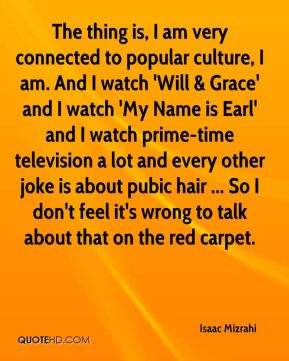 The thing is, I am very connected to popular culture, I am. And I watch 'Will & Grace' and I watch 'My Name is Earl' and I watch prime-time television a lot and every other joke is about pubic hair ... So I don't feel it's wrong to talk about that on the red carpet.