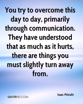 You try to overcome this day to day, primarily through communication. They have understood that as much as it hurts, there are things you must slightly turn away from.