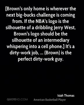 [Brown's only home is wherever the next big-bucks challenge is coming from. If the NBA's logo is the silhouette of a dribbling Jerry West, Brown's logo should be the silhouette of an intermediary whispering into a cell phone.] It's a dirty-work job, ... (Brown) is the perfect dirty-work guy.
