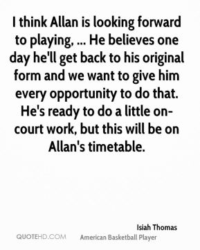 Isiah Thomas - I think Allan is looking forward to playing, ... He believes one day he'll get back to his original form and we want to give him every opportunity to do that. He's ready to do a little on-court work, but this will be on Allan's timetable.