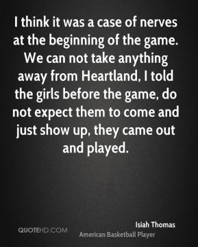 I think it was a case of nerves at the beginning of the game. We can not take anything away from Heartland, I told the girls before the game, do not expect them to come and just show up, they came out and played.