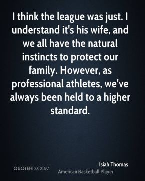 I think the league was just. I understand it's his wife, and we all have the natural instincts to protect our family. However, as professional athletes, we've always been held to a higher standard.