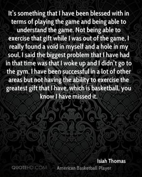 It's something that I have been blessed with in terms of playing the game and being able to understand the game. Not being able to exercise that gift while I was out of the game, I really found a void in myself and a hole in my soul. I said the biggest problem that I have had in that time was that I woke up and I didn't go to the gym. I have been successful in a lot of other areas but not having the ability to exercise the greatest gift that I have, which is basketball, you know I have missed it.