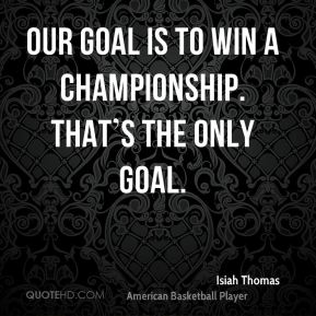 Our goal is to win a championship. That's the only goal.