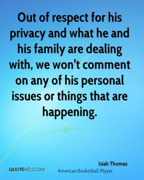 Out of respect for his privacy and what he and his family are dealing with, we won't comment on any of his personal issues or things that are happening.