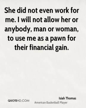 She did not even work for me. I will not allow her or anybody, man or woman, to use me as a pawn for their financial gain.