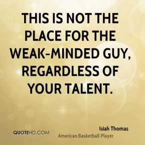 This is not the place for the weak-minded guy, regardless of your talent.