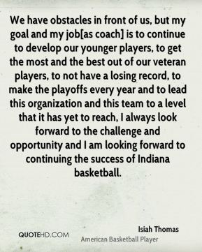 We have obstacles in front of us, but my goal and my job[as coach] is to continue to develop our younger players, to get the most and the best out of our veteran players, to not have a losing record, to make the playoffs every year and to lead this organization and this team to a level that it has yet to reach, I always look forward to the challenge and opportunity and I am looking forward to continuing the success of Indiana basketball.