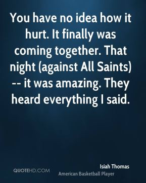 You have no idea how it hurt. It finally was coming together. That night (against All Saints) -- it was amazing. They heard everything I said.