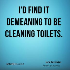 I'd find it demeaning to be cleaning toilets.