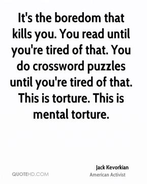 It's the boredom that kills you. You read until you're tired of that. You do crossword puzzles until you're tired of that. This is torture. This is mental torture.