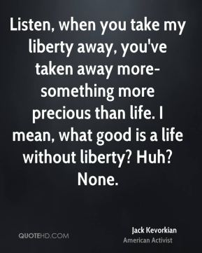 Listen, when you take my liberty away, you've taken away more-something more precious than life. I mean, what good is a life without liberty? Huh? None.