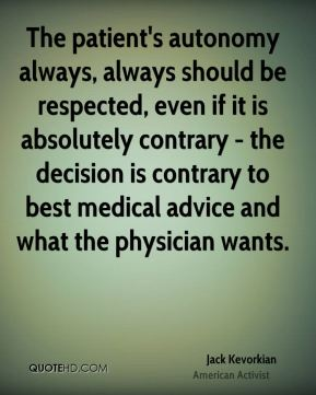 Jack Kevorkian - The patient's autonomy always, always should be respected, even if it is absolutely contrary - the decision is contrary to best medical advice and what the physician wants.
