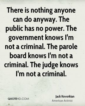 Jack Kevorkian - There is nothing anyone can do anyway. The public has no power. The government knows I'm not a criminal. The parole board knows I'm not a criminal. The judge knows I'm not a criminal.