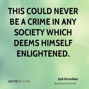 Jack Kevorkian - This could never be a crime in any society which deems himself enlightened.