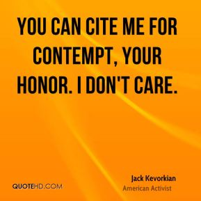 Jack Kevorkian - You can cite me for contempt, Your Honor. I don't care.