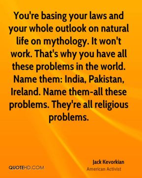 Jack Kevorkian - You're basing your laws and your whole outlook on natural life on mythology. It won't work. That's why you have all these problems in the world. Name them: India, Pakistan, Ireland. Name them-all these problems. They're all religious problems.